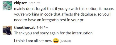 Slack conversation: comment from chipset: mainly don't forget that if you go with this option, it means you're working in code that affects the database, so you'll need to have an integratin test in your pr Reply from theothercat: Thank you and sorry for the interruption! I think I am all set now :D